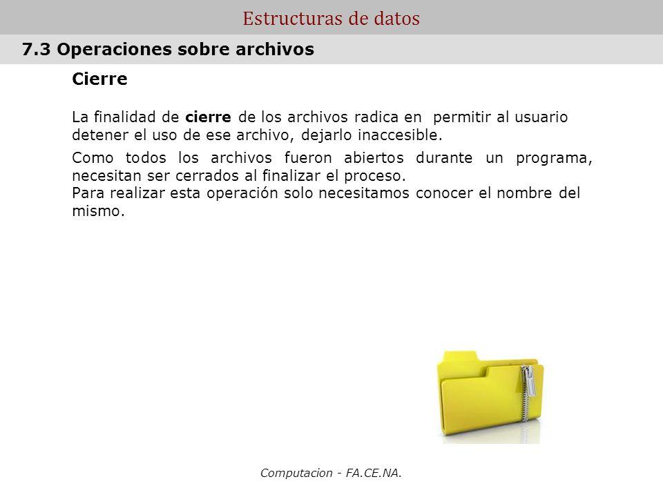 Computacion - FA.CE.NA. Estructuras de datos Cierre La finalidad de cierre de los archivos radica en permitir al usuario detener el uso de ese archivo