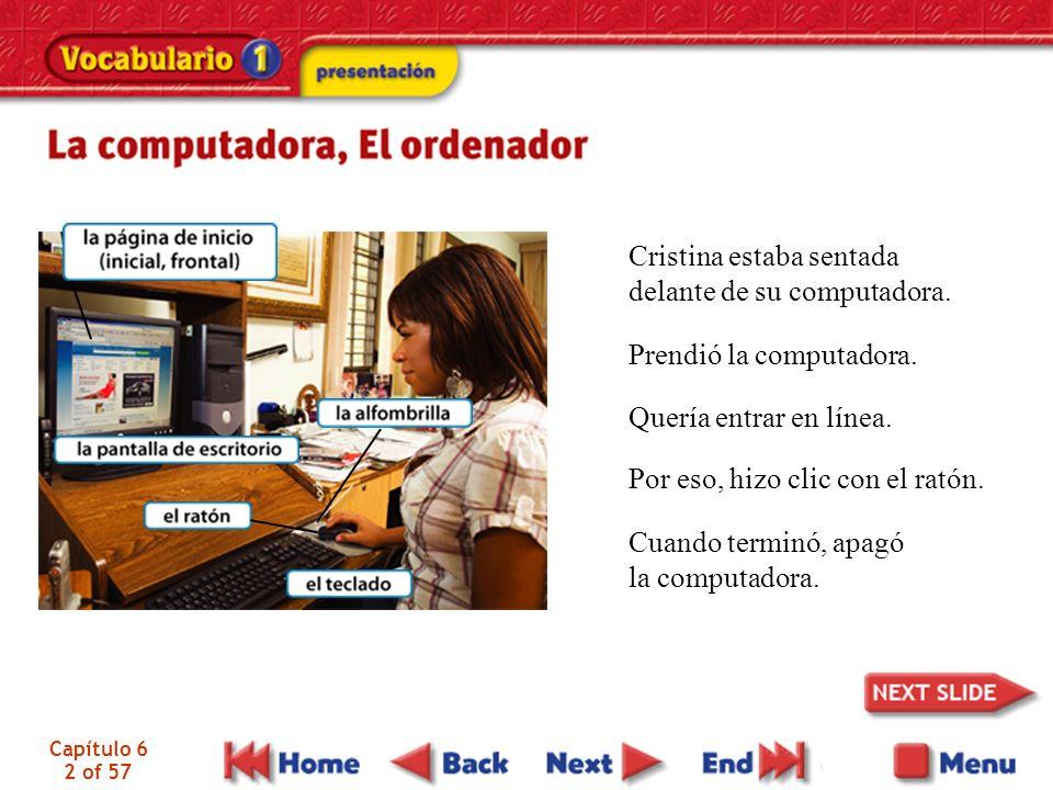 Capítulo 6 2 of 57 Cristina estaba sentada delante de su computadora. Prendió la computadora. Quería entrar en línea. Por eso, hizo clic con el ratón.