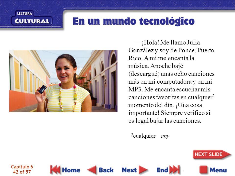 Capítulo 6 42 of 57 ¡Hola! Me llamo Julia González y soy de Ponce, Puerto Rico. A mí me encanta la música. Anoche bajé (descargué) unas ocho canciones