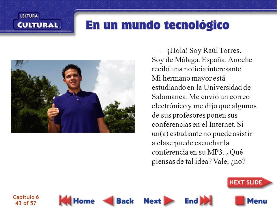Capítulo 6 43 of 57 ¡Hola! Soy Raúl Torres. Soy de Málaga, España. Anoche recibí una noticia interesante. Mi hermano mayor está estudiando en la Unive