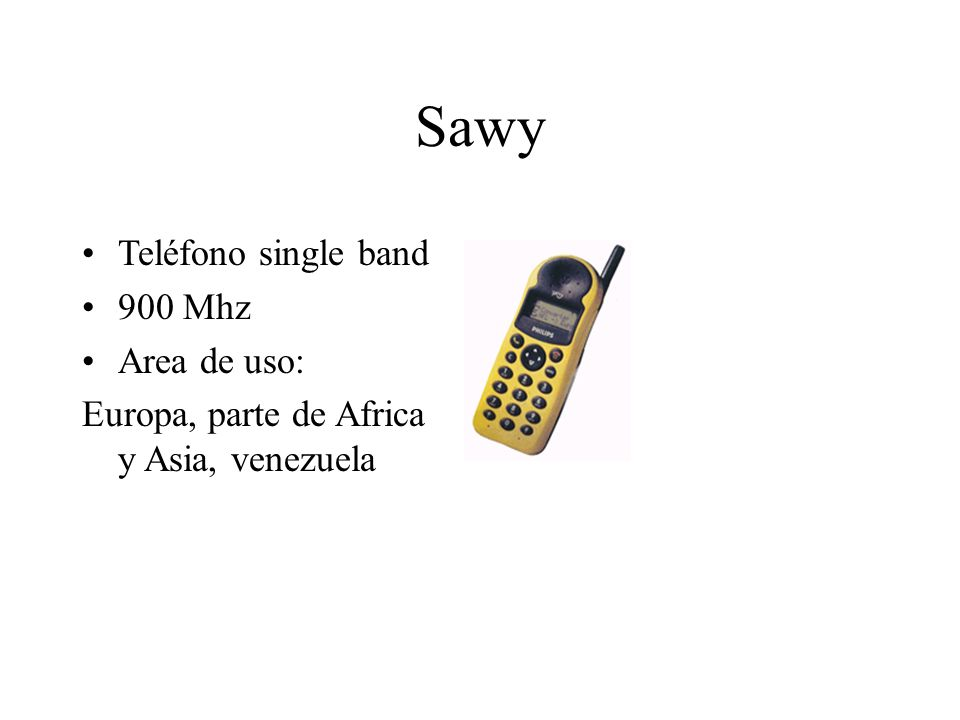 Sawy Teléfono single band 900 Mhz Area de uso: Europa, parte de Africa y Asia, venezuela