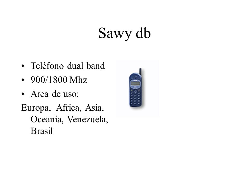 Sawy db Teléfono dual band 900/1800 Mhz Area de uso: Europa, Africa, Asia, Oceania, Venezuela, Brasil
