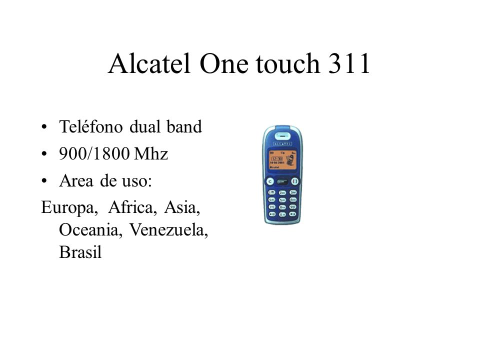 Alcatel One touch 311 Teléfono dual band 900/1800 Mhz Area de uso: Europa, Africa, Asia, Oceania, Venezuela, Brasil
