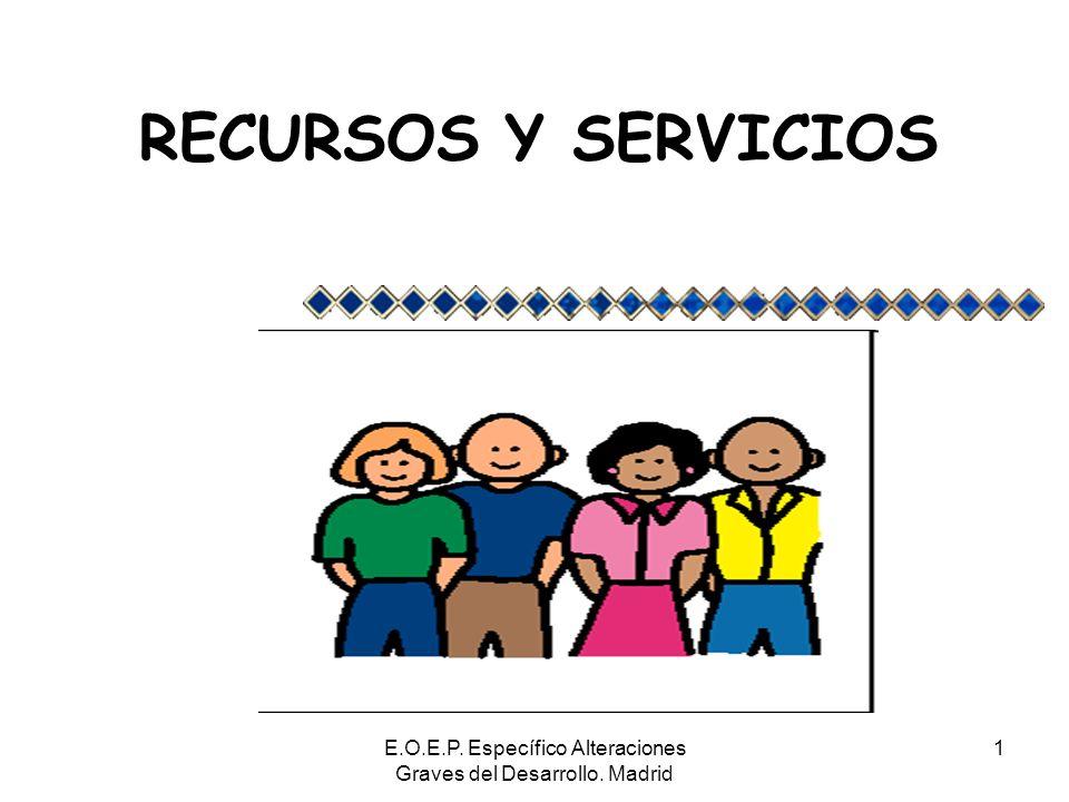E.O.E.P. Específico Alteraciones Graves del Desarrollo. Madrid 1 RECURSOS Y SERVICIOS