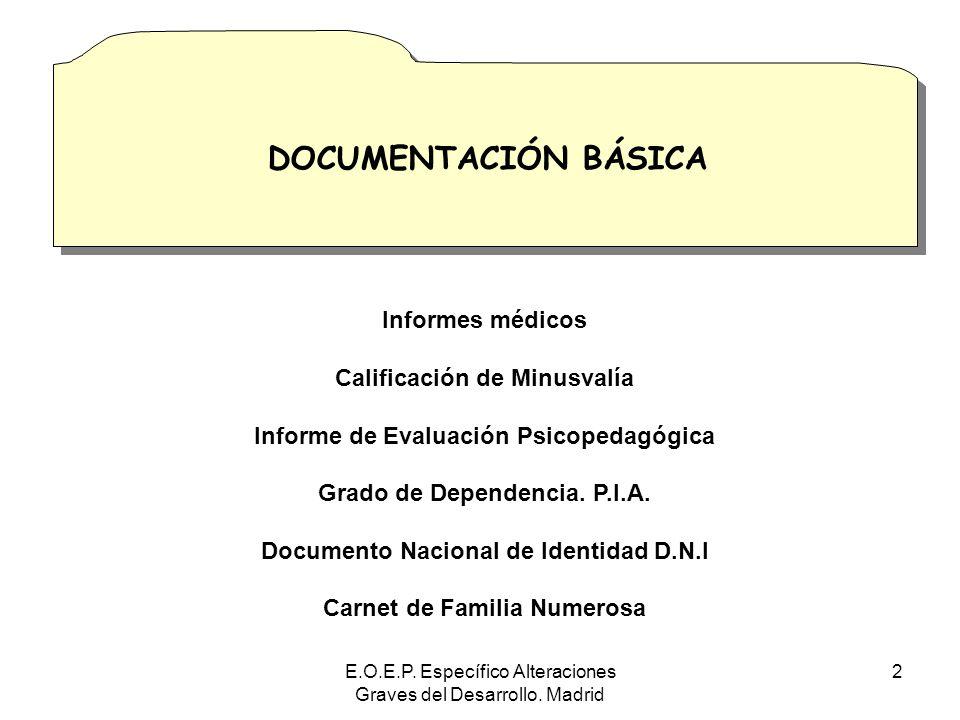E.O.E.P. Específico Alteraciones Graves del Desarrollo. Madrid 2 DOCUMENTACIÓN BÁSICA Informes médicos Calificación de Minusvalía Informe de Evaluació