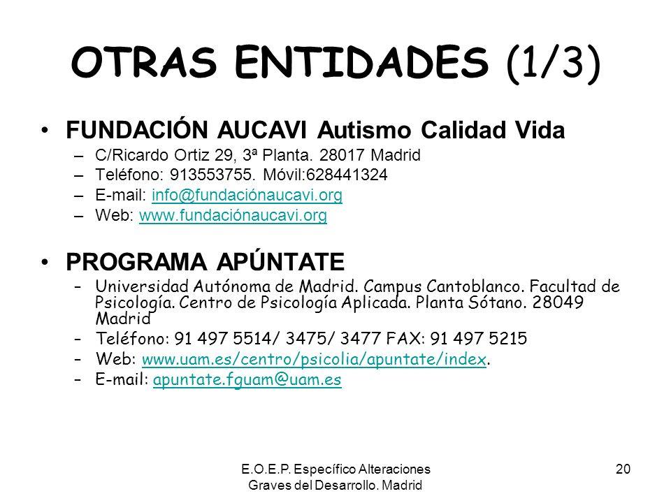 E.O.E.P. Específico Alteraciones Graves del Desarrollo. Madrid 20 OTRAS ENTIDADES (1/3) FUNDACIÓN AUCAVI Autismo Calidad Vida –C/Ricardo Ortiz 29, 3ª