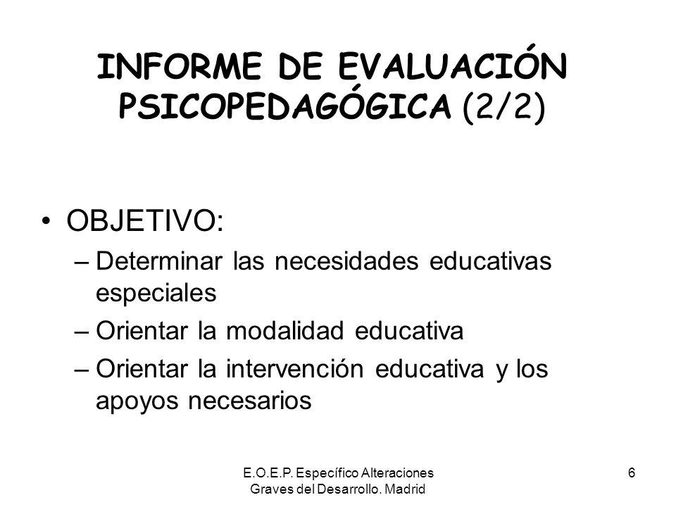 E.O.E.P. Específico Alteraciones Graves del Desarrollo. Madrid 6 INFORME DE EVALUACIÓN PSICOPEDAGÓGICA (2/2) OBJETIVO: –Determinar las necesidades edu