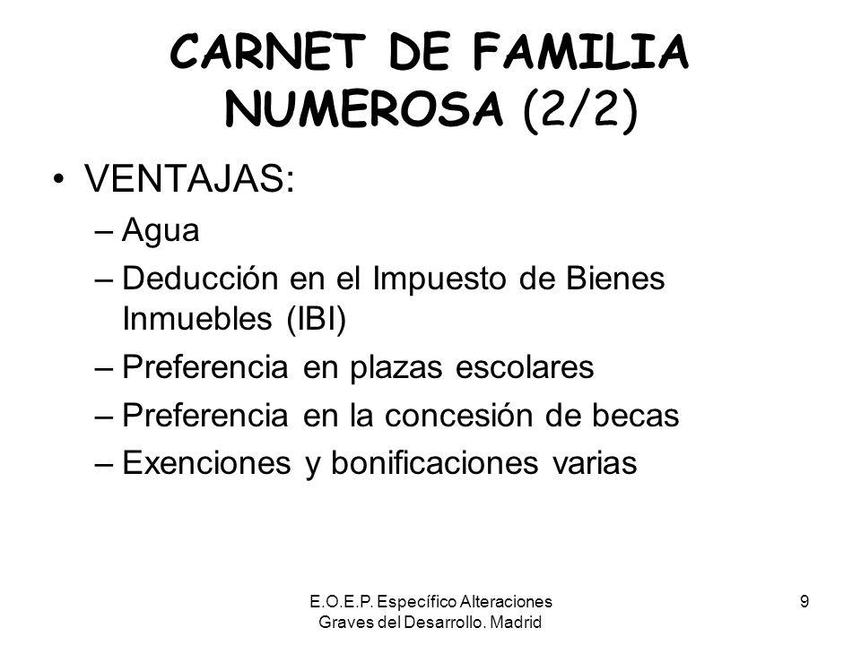 E.O.E.P. Específico Alteraciones Graves del Desarrollo. Madrid 9 CARNET DE FAMILIA NUMEROSA (2/2) VENTAJAS: –Agua –Deducción en el Impuesto de Bienes