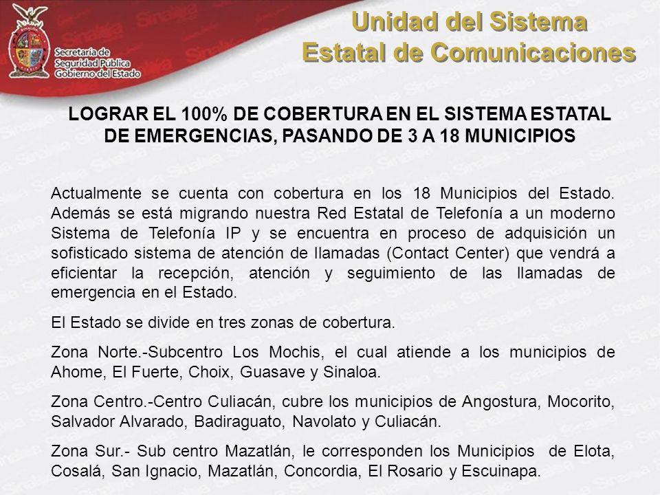 LOGRAR EL 100% DE COBERTURA EN EL SISTEMA ESTATAL DE EMERGENCIAS, PASANDO DE 3 A 18 MUNICIPIOS Actualmente se cuenta con cobertura en los 18 Municipios del Estado.