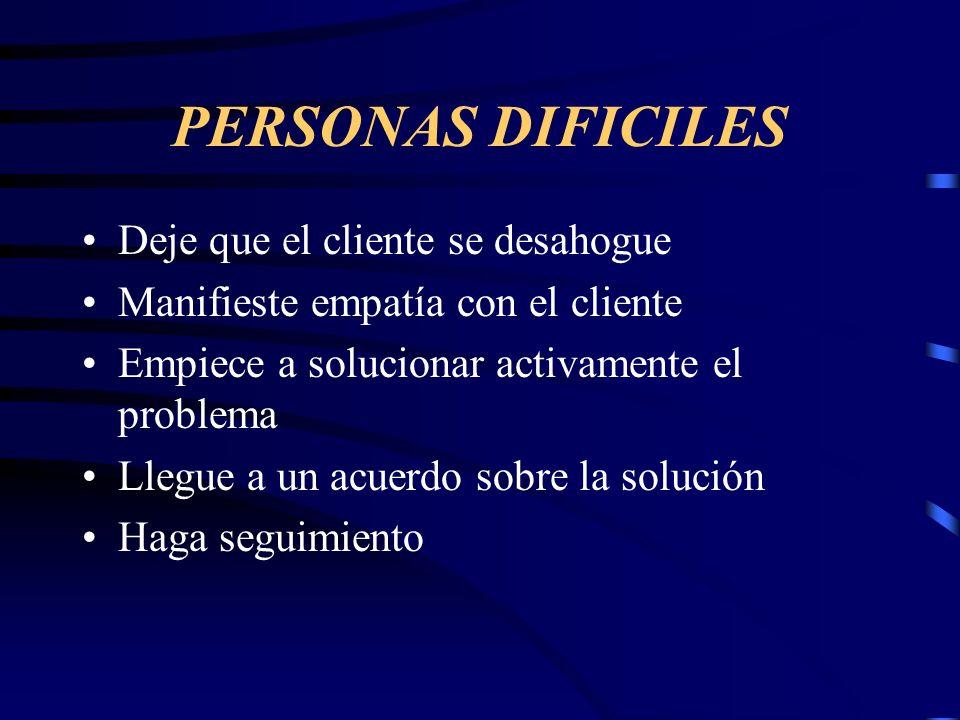 PERSONAS DIFICILES Deje que el cliente se desahogue Manifieste empatía con el cliente Empiece a solucionar activamente el problema Llegue a un acuerdo