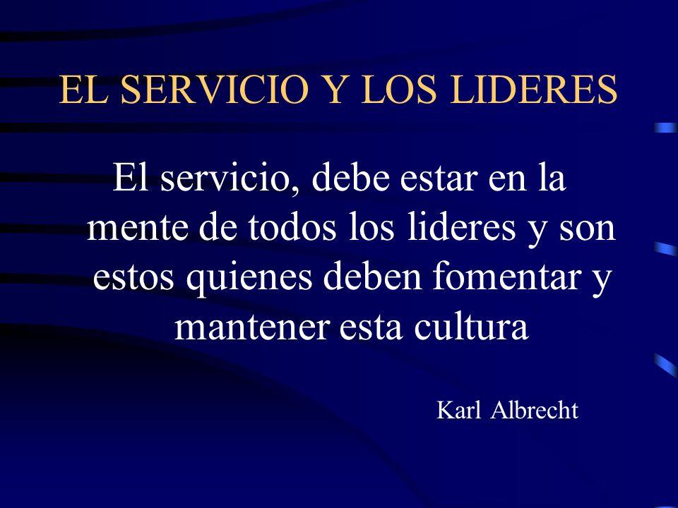 EL SERVICIO Y LOS LIDERES El servicio, debe estar en la mente de todos los lideres y son estos quienes deben fomentar y mantener esta cultura Karl Alb