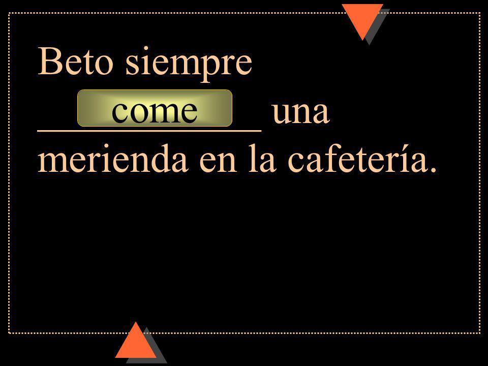 come Beto siempre ___________ una merienda en la cafetería.