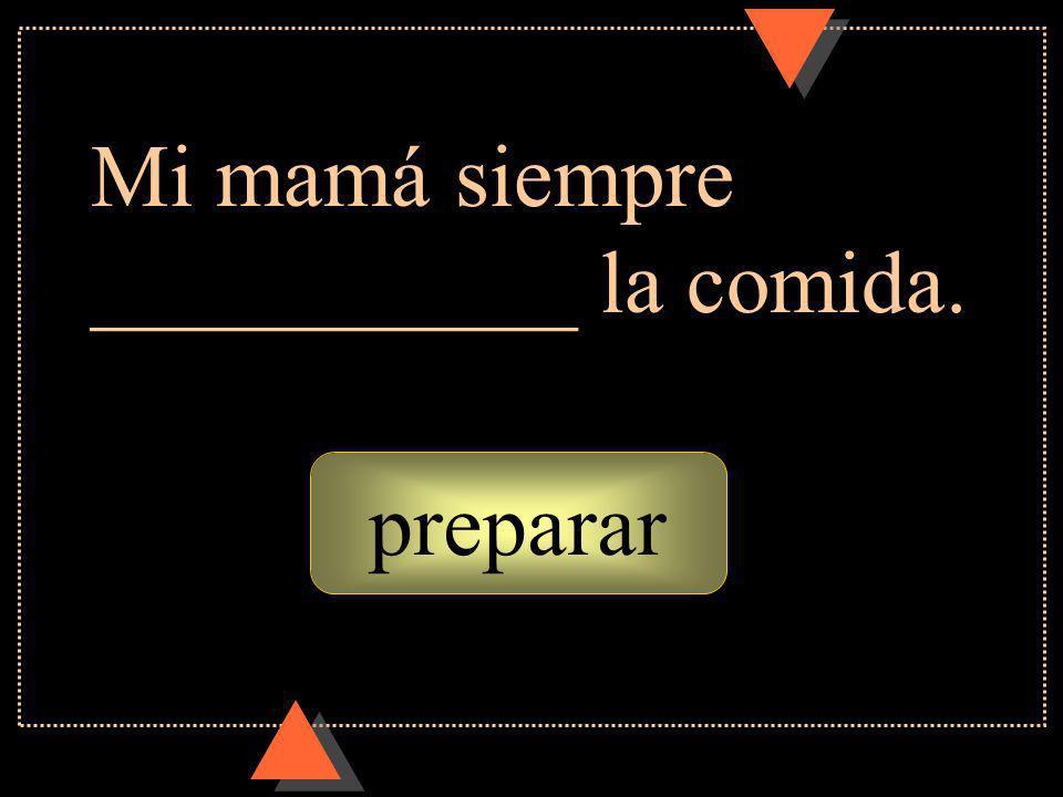 preparar Mi mamá siempre ___________ la comida.