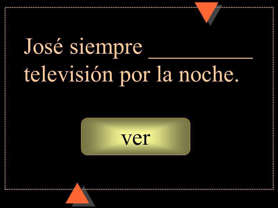 ver José siempre _________ televisión por la noche.