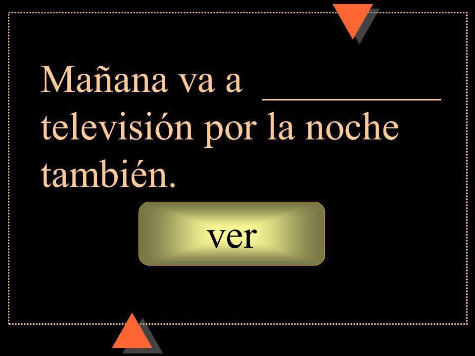 ver Mañana va a _________ televisión por la noche también.