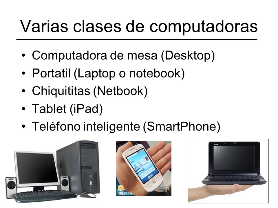 Varias clases de computadoras Computadora de mesa (Desktop) Portatil (Laptop o notebook) Chiquititas (Netbook) Tablet (iPad) Teléfono inteligente (Sma