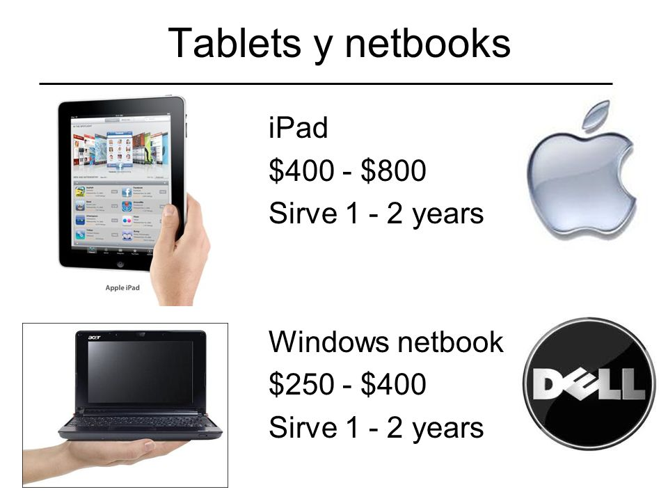 Tablets y netbooks iPad $400 - $800 Sirve 1 - 2 years Windows netbook $250 - $400 Sirve 1 - 2 years