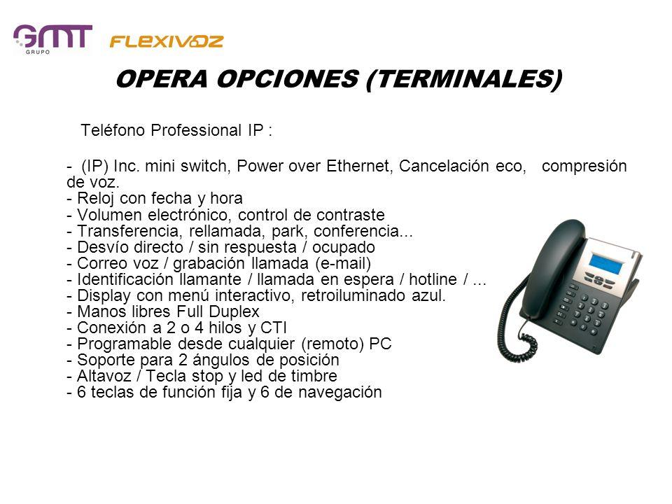 OPERA OPCIONES (TERMINALES) Teléfono Professional IP : - (IP) Inc. mini switch, Power over Ethernet, Cancelación eco, compresión de voz. - Reloj con f