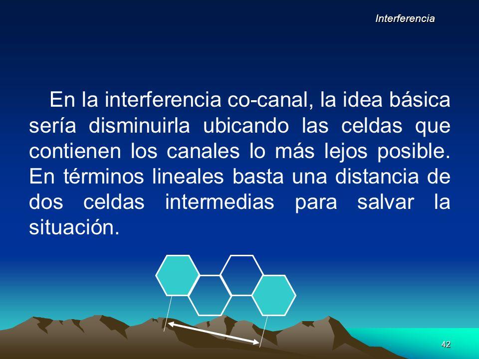 42 En la interferencia co-canal, la idea básica sería disminuirla ubicando las celdas que contienen los canales lo más lejos posible. En términos line