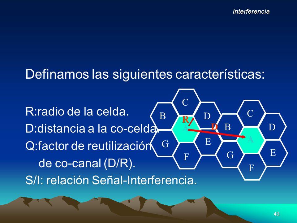 43 Definamos las siguientes características: R:radio de la celda. D:distancia a la co-celda. Q:factor de reutilización de co-canal (D/R). S/I: relació