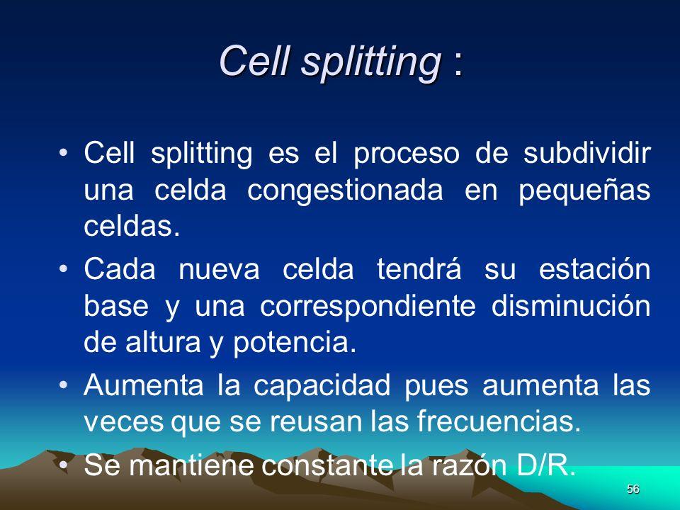 56 Cell splitting : Cell splitting es el proceso de subdividir una celda congestionada en pequeñas celdas. Cada nueva celda tendrá su estación base y