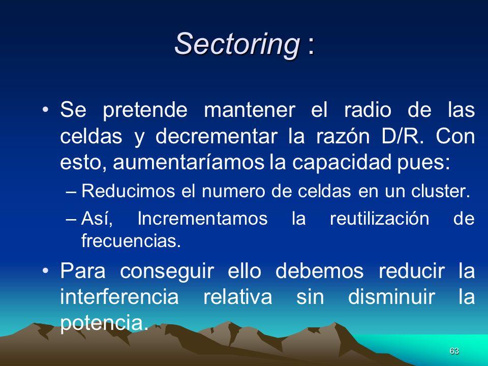 63 Sectoring : Se pretende mantener el radio de las celdas y decrementar la razón D/R. Con esto, aumentaríamos la capacidad pues: –Reducimos el numero