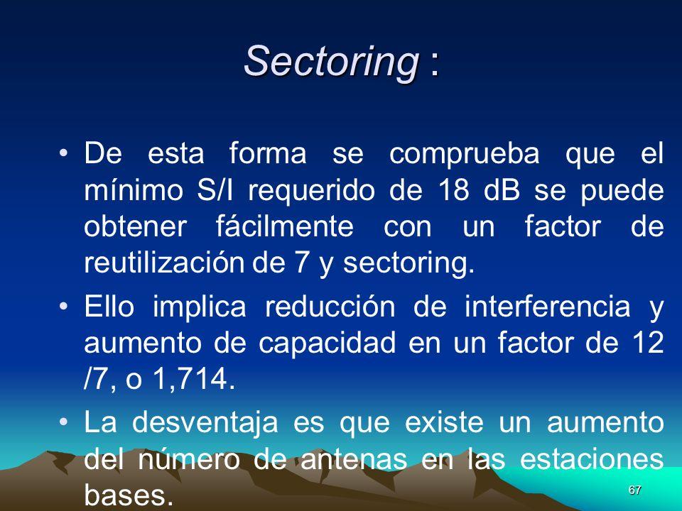 67 Sectoring : De esta forma se comprueba que el mínimo S/I requerido de 18 dB se puede obtener fácilmente con un factor de reutilización de 7 y secto