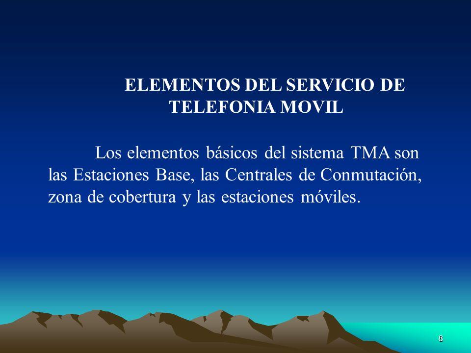 8 ELEMENTOS DEL SERVICIO DE TELEFONIA MOVIL Los elementos básicos del sistema TMA son las Estaciones Base, las Centrales de Conmutación, zona de cober