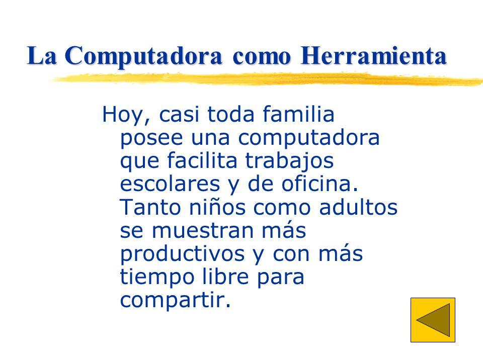 La Computadora como Herramienta Hoy, casi toda familia posee una computadora que facilita trabajos escolares y de oficina.