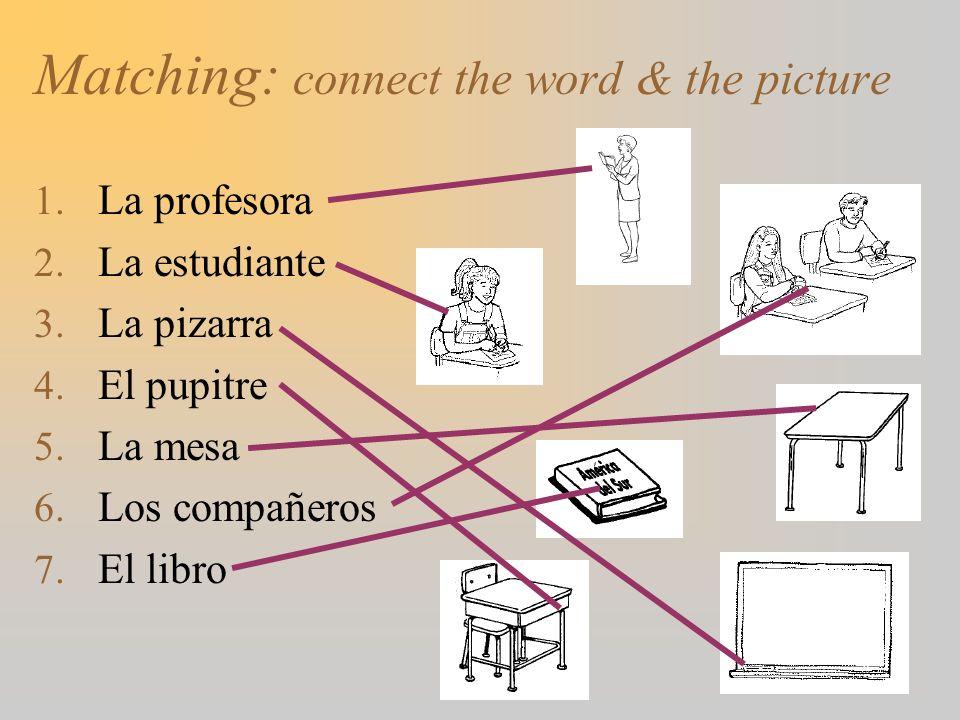 Matching: connect the word & the picture 1. La profesora 2. La estudiante 3. La pizarra 4. El pupitre 5. La mesa 6. Los compañeros 7. El libro