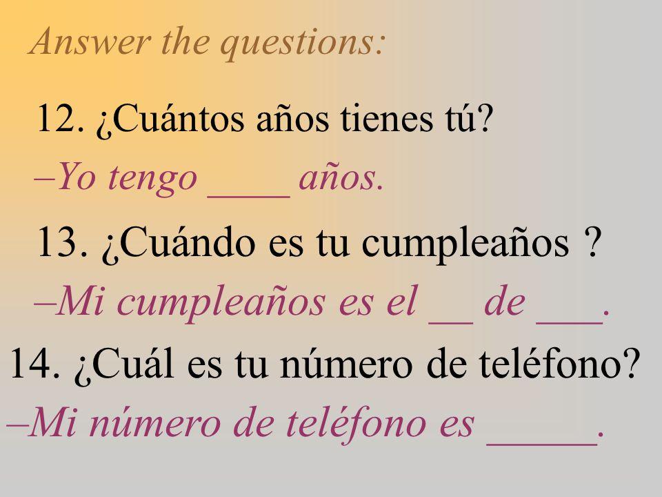 Answer the questions: 12. ¿Cuántos años tienes tú? –Yo tengo ____ años. 13. ¿Cuándo es tu cumpleaños ? –Mi cumpleaños es el __ de ___. 14. ¿Cuál es tu