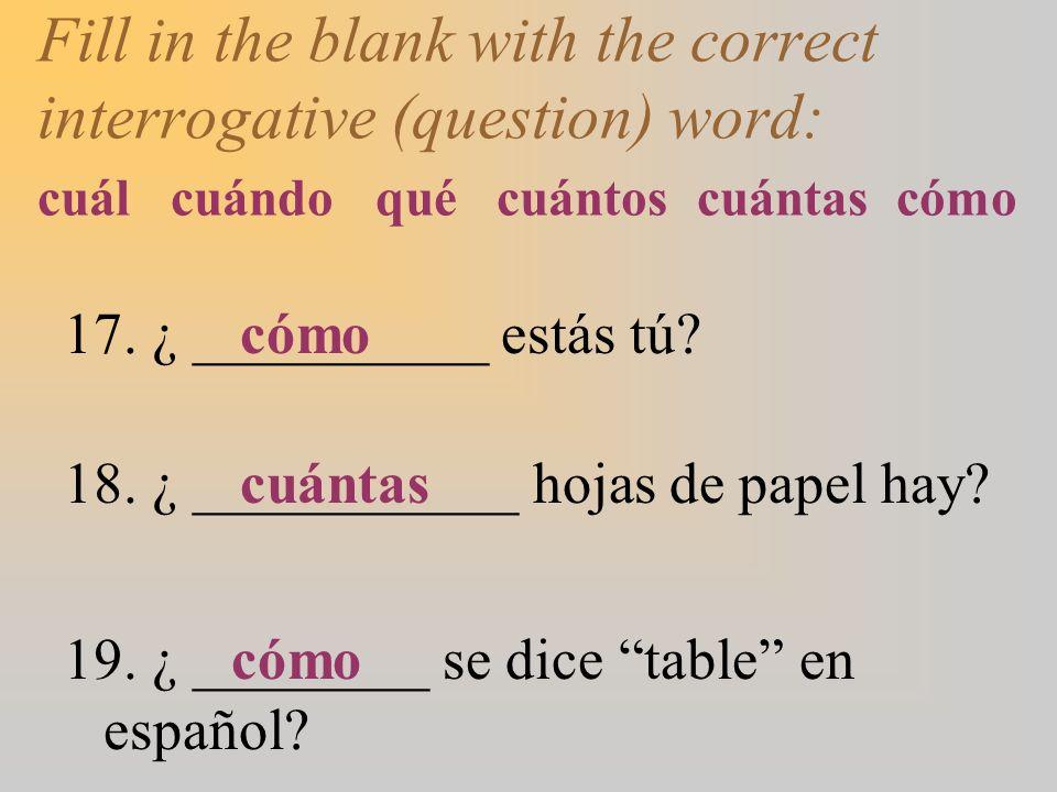 Fill in the blank with the correct interrogative (question) word: cuál cuándo qué cuántos cuántas cómo 17.