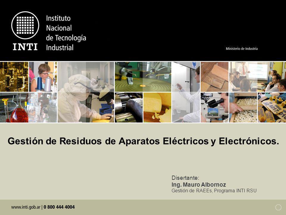 Gestión de Residuos de Aparatos Eléctricos y Electrónicos. Disertante: Ing. Mauro Albornoz Gestión de RAEEs, Programa INTI RSU