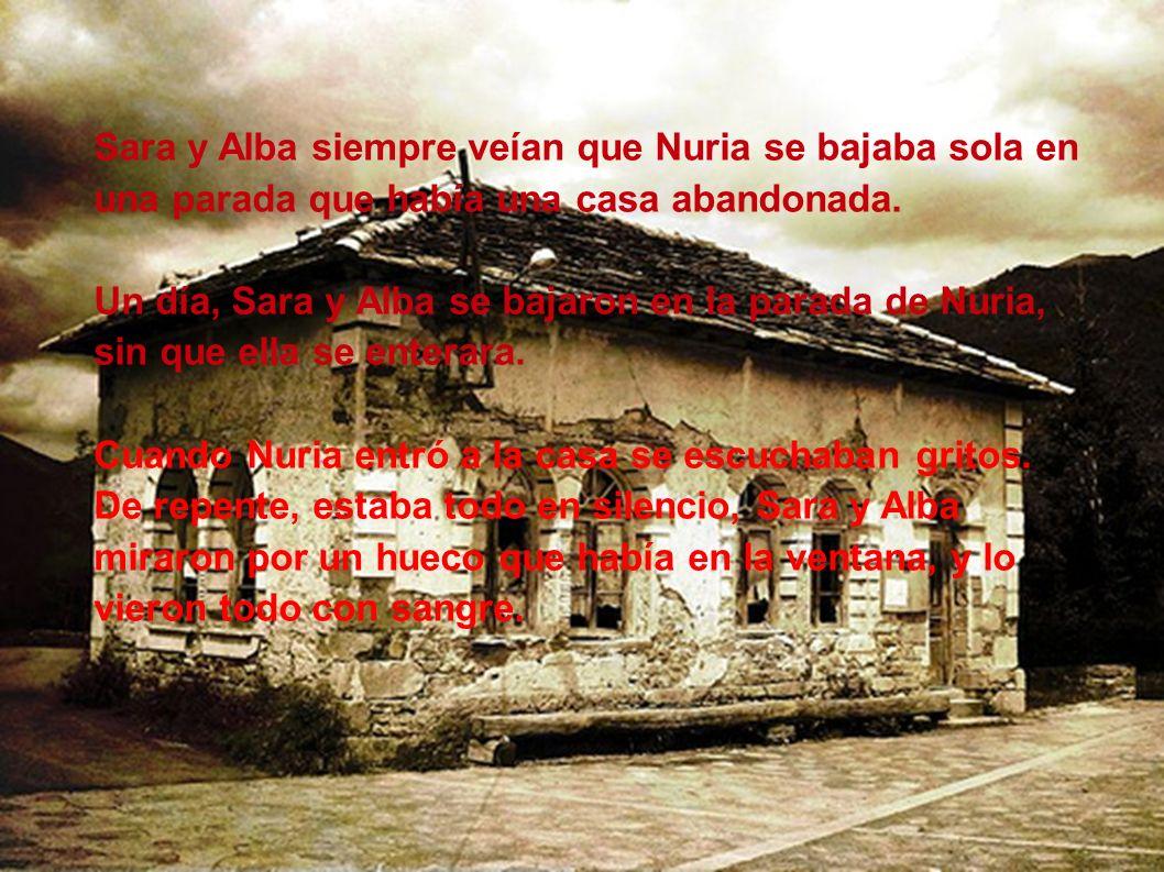 Sara y Alba siempre veían que Nuria se bajaba sola en una parada que había una casa abandonada. Un día, Sara y Alba se bajaron en la parada de Nuria,