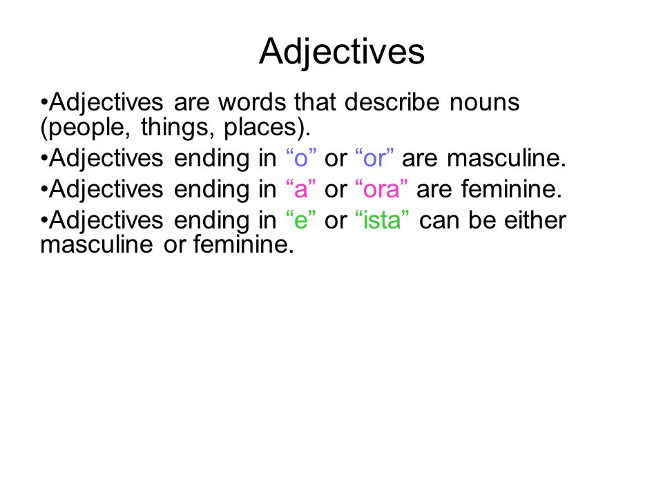 Adjectives Adjectives are words that describe nouns (people, things, places). Adjectives ending in o or or are masculine. Adjectives ending in a or or