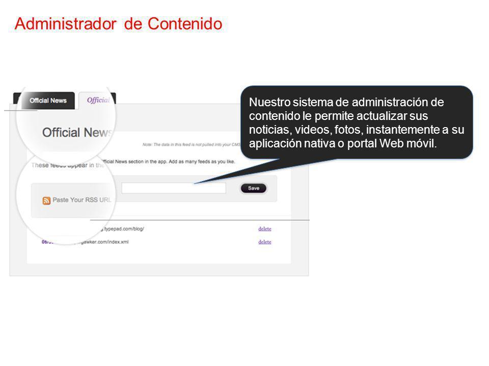 Administrador de Contenido Nuestro sistema de administración de contenido le permite actualizar sus noticias, videos, fotos, instantemente a su aplica
