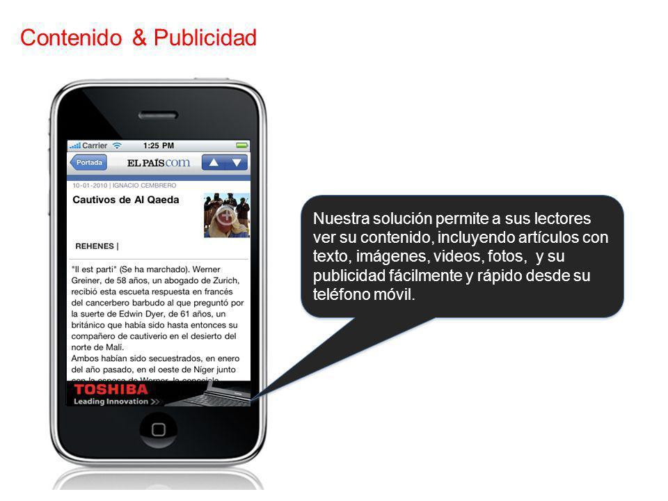 Contenido & Publicidad Nuestra solución permite a sus lectores ver su contenido, incluyendo artículos con texto, imágenes, videos, fotos, y su publicidad fácilmente y rápido desde su teléfono móvil.
