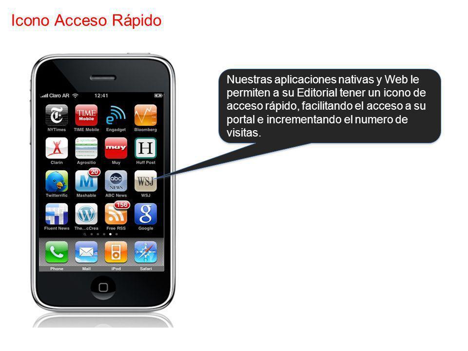 Icono Acceso Rápido Nuestras aplicaciones nativas y Web le permiten a su Editorial tener un icono de acceso rápido, facilitando el acceso a su portal e incrementando el numero de visitas.