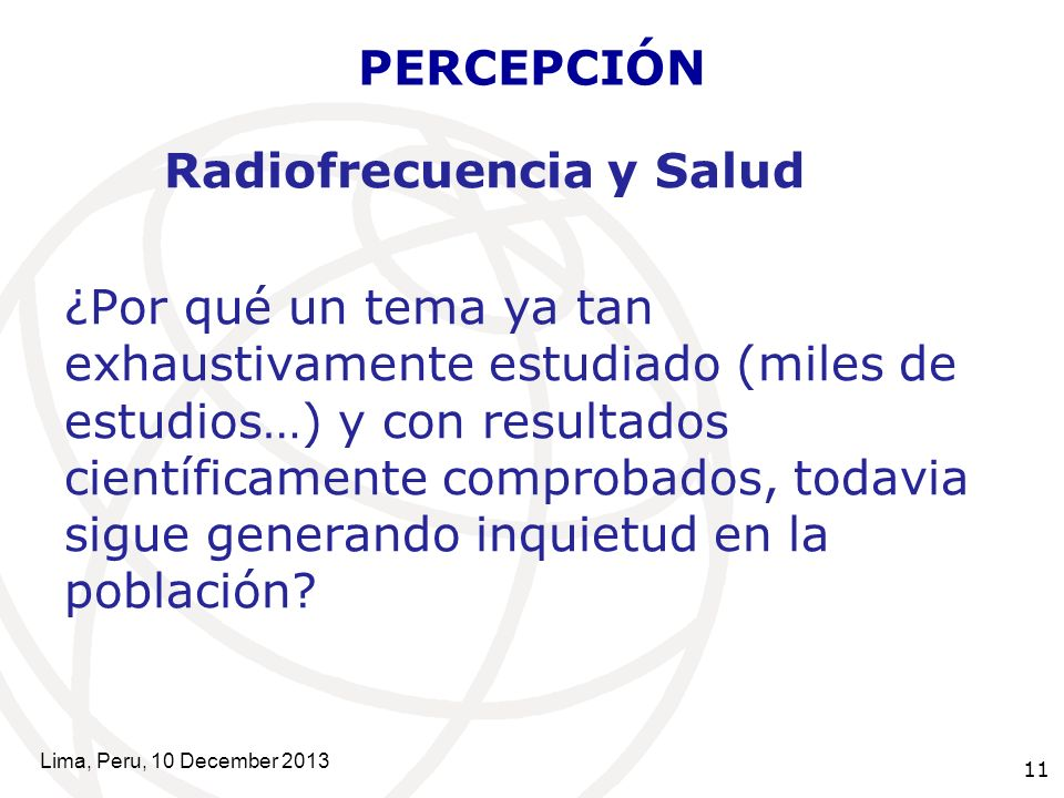 11 PERCEPCIÓN Radiofrecuencia y Salud ¿Por qué un tema ya tan exhaustivamente estudiado (miles de estudios…) y con resultados científicamente comprobados, todavia sigue generando inquietud en la población.