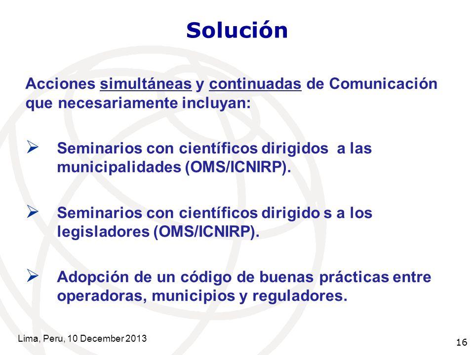 16 Solución Acciones simultáneas y continuadas de Comunicación que necesariamente incluyan: Seminarios con científicos dirigidos a las municipalidades (OMS/ICNIRP).