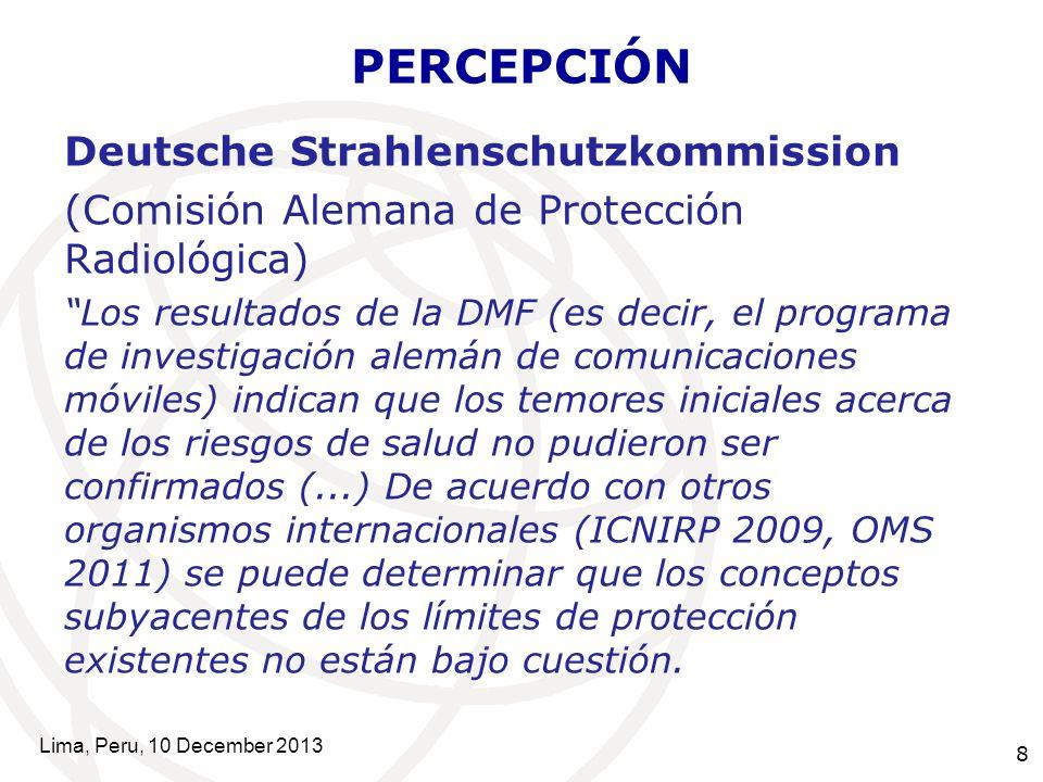 8 PERCEPCIÓN Deutsche Strahlenschutzkommission (Comisión Alemana de Protección Radiológica) Los resultados de la DMF (es decir, el programa de investigación alemán de comunicaciones móviles) indican que los temores iniciales acerca de los riesgos de salud no pudieron ser confirmados (...) De acuerdo con otros organismos internacionales (ICNIRP 2009, OMS 2011) se puede determinar que los conceptos subyacentes de los límites de protección existentes no están bajo cuestión.