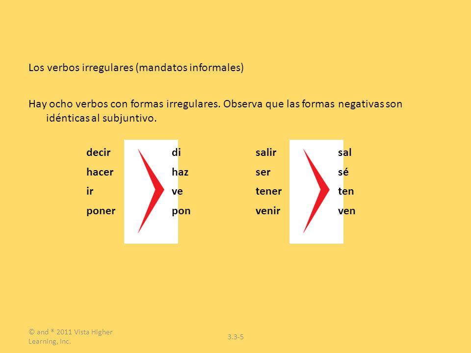 © and ® 2011 Vista Higher Learning, Inc. 3.3-5 Los verbos irregulares (mandatos informales) Hay ocho verbos con formas irregulares. Observa que las fo