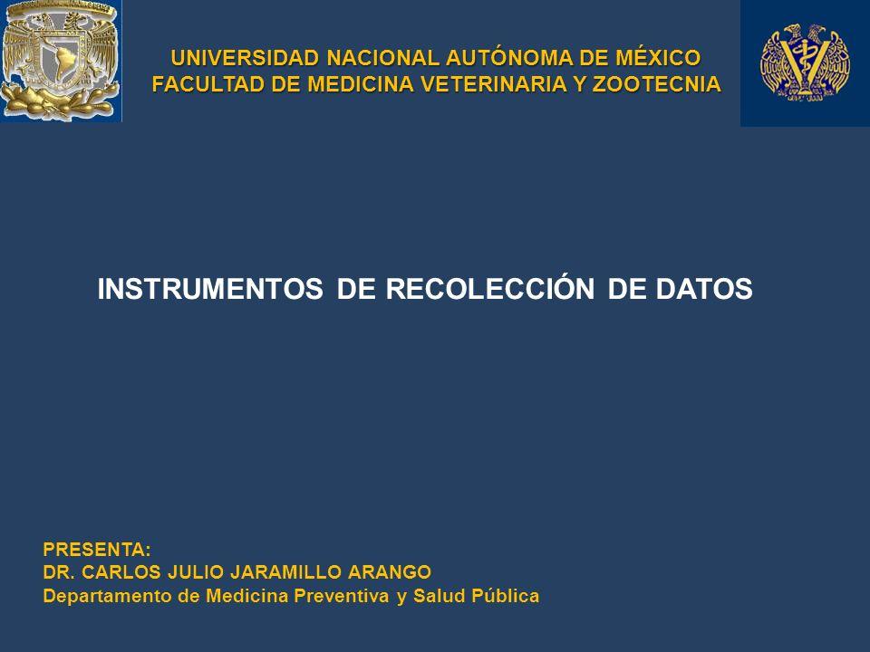 UNIVERSIDAD NACIONAL AUTÓNOMA DE MÉXICO FACULTAD DE MEDICINA VETERINARIA Y ZOOTECNIA INSTRUMENTOS DE RECOLECCIÓN DE DATOS PRESENTA: DR. CARLOS JULIO J