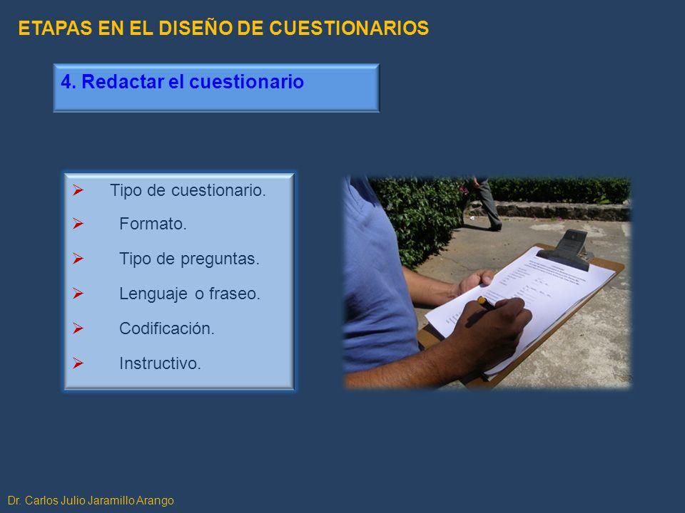 4. Redactar el cuestionario Tipo de cuestionario. Formato. Tipo de preguntas. Lenguaje o fraseo. Codificación. Instructivo. Dr. Carlos Julio Jaramillo