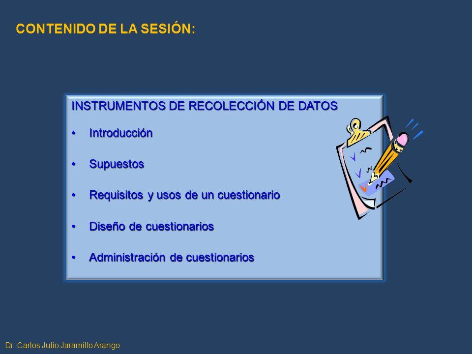 Dr. Carlos Julio Jaramillo Arango CONTENIDO DE LA SESIÓN: INSTRUMENTOS DE RECOLECCIÓN DE DATOS IntroducciónIntroducción SupuestosSupuestos Requisitos
