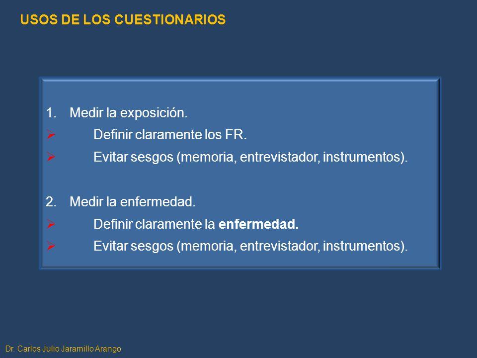 Dr. Carlos Julio Jaramillo Arango 1.Medir la exposición. Definir claramente los FR. Evitar sesgos (memoria, entrevistador, instrumentos). 2.Medir la e