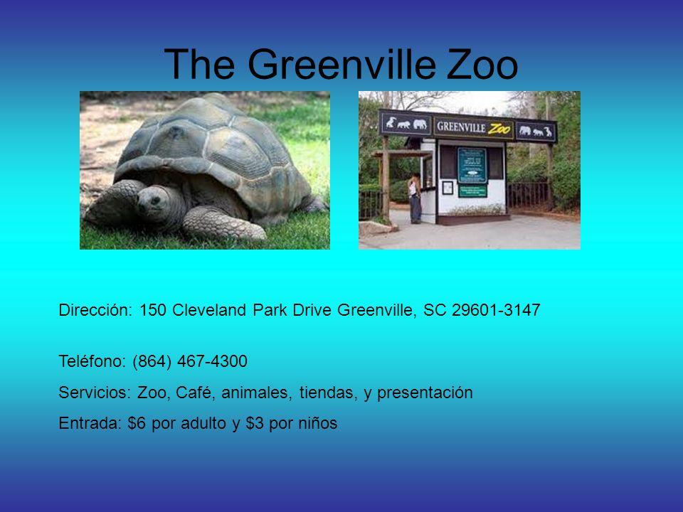The Greenville Zoo Dirección: 150 Cleveland Park Drive Greenville, SC 29601-3147 Teléfono: (864) 467-4300 Servicios: Zoo, Café, animales, tiendas, y presentación Entrada: $6 por adulto y $3 por niños