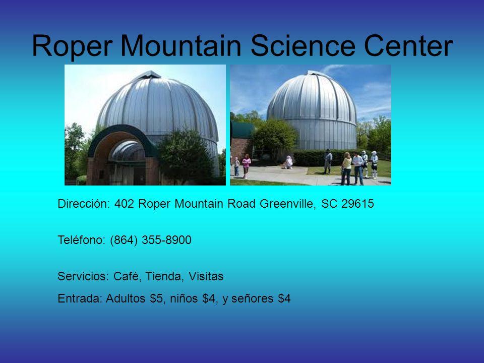 Roper Mountain Science Center Dirección: 402 Roper Mountain Road Greenville, SC 29615 Teléfono: (864) 355-8900 Servicios: Café, Tienda, Visitas Entrada: Adultos $5, niños $4, y señores $4