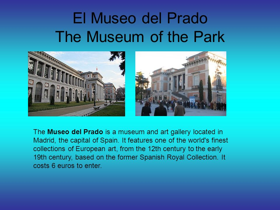 El Museo del Prado The Museum of the Park The Museo del Prado is a museum and art gallery located in Madrid, the capital of Spain.