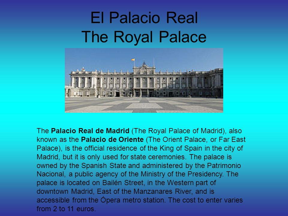 El Palacio Real The Royal Palace The Palacio Real de Madrid (The Royal Palace of Madrid), also known as the Palacio de Oriente (The Orient Palace, or Far East Palace), is the official residence of the King of Spain in the city of Madrid, but it is only used for state ceremonies.